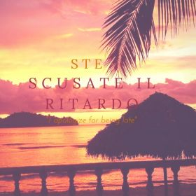 Scusate il ritardo - I apologize for being late - Ste